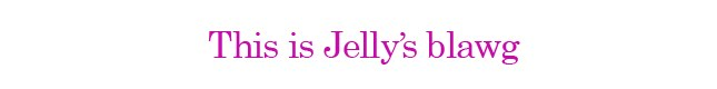 This is Jelly&#39;s blawg