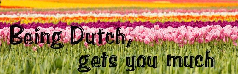 being dutch, gets you much