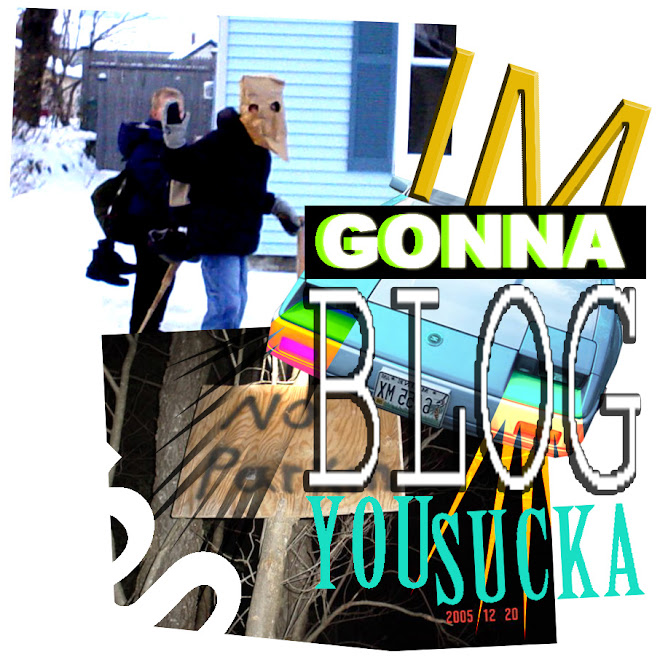 I'M GONNA BLOG YOU SUCKA!!!
