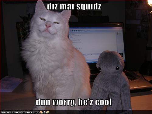 diz mai squidz dun worry, he'z cool