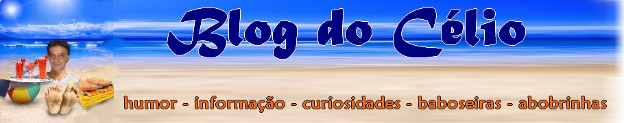 ** Blog do Célio **  Humor - Informação - Baboseiras - Abobrinhas