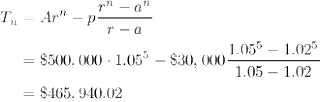 T_n = Ar^n - p{r^n - a^n \over r-a} = \$500,000\cdot1.05^5 - \$30,000{1.05^5-1.02^5\over1.05-1.02} = \$465,940.02