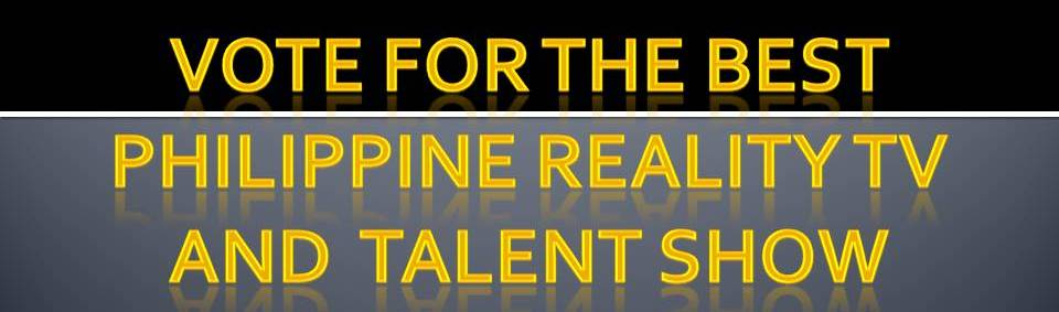VOTE FOR YOUR BEST PHILIPPINE REALITY TV AND TALENT SHOW