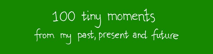 One Hundred Tiny Moments From My Past, Present and Future