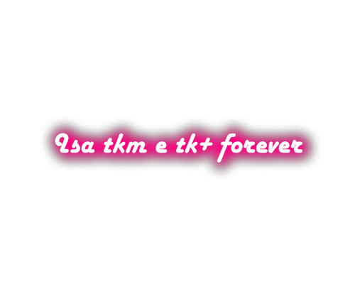 Isa Tkm e Tk+ forever