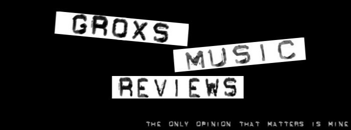 Grox Music Reviews - The only opinion that matters is mine!