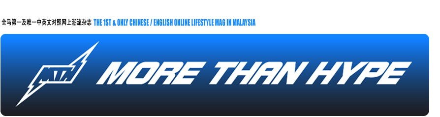 MORE THAN HYPE - 全马第一及唯一中英文对照网上潮流杂志 / THE 1ST & ONLY CHI/ENG ONLINE LIFESTYLE MAG IN M'SIA