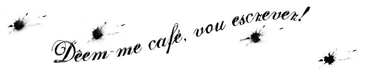 Dêem-me café, vou escrever!