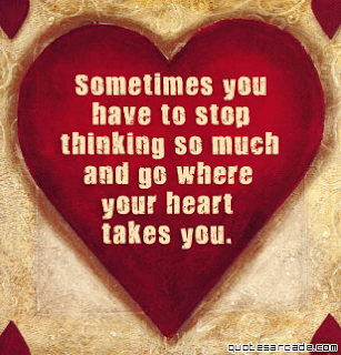 sometimes you have to stop thinking so much and go where you heart takes you  