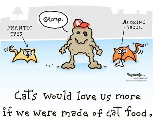 Cats would love us more if we were made of cat food.