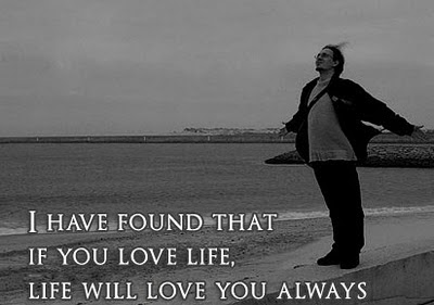 I Have Found That If You Love Life, Life Will Love You Always