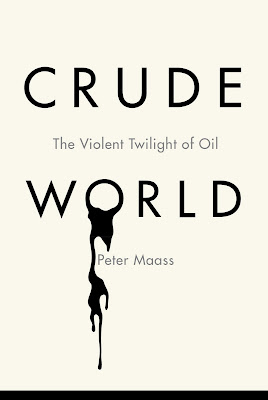 Crude World: The Violent Twilight of Oil by Peter Maass