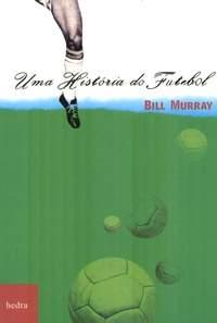 """Resenha """"Uma história do Futebol"""", de Bill Murray"""