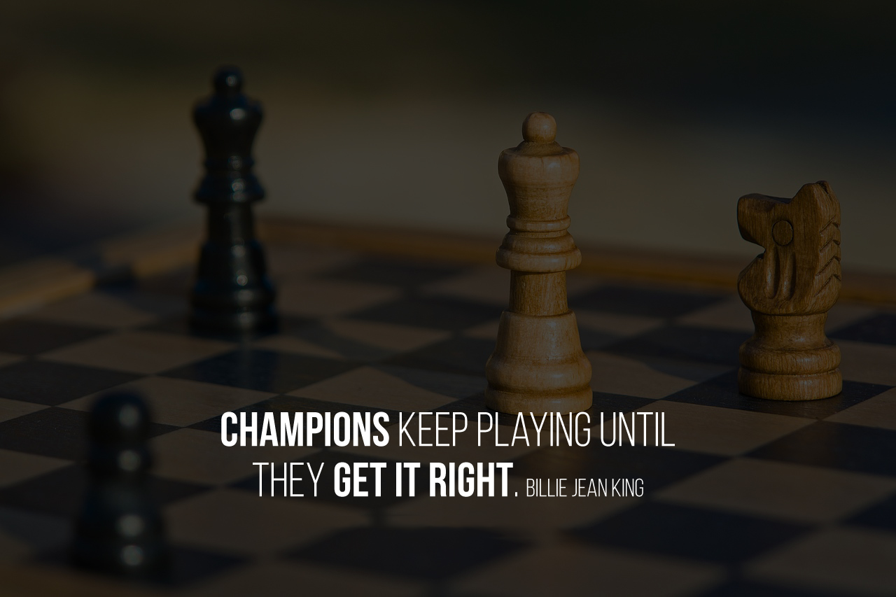 Champions keep playing until they get it right. Billie Jean King