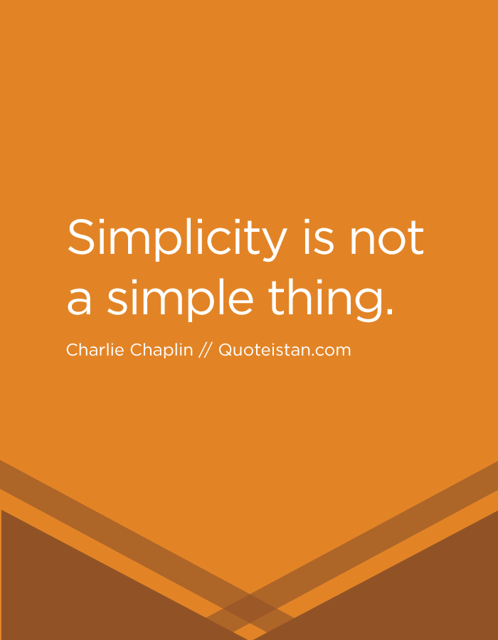 Simplicity is not a simple thing.