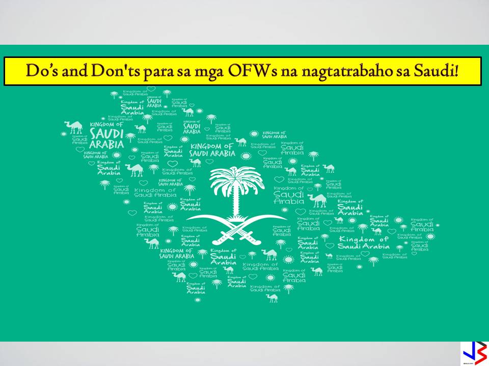 "MGA DAPAT GAWIN AT IWASAN KUNG IKAW AY NASA SAUDI ARABIA. Saudi Arabia has been known for its strict rules and adamant implementation of the law.If you are an OFW planning to work in Saudi Arabia,you must know the do's and dont's while staying at the Kingdom. We gathered these  information based on experiences and we put it in the form of images so that you may be aware and easily understand what to do and how you should act in an Arab territory that requires strict compliance of the law and spare yourself from getting into any trouble. Read on:   PORK,PORK PRODUCTS OR ANY FOOD CONTAINING PORK IS STRICTLY PROHIBITED IN ANY PART OF SAUDI ARABIA.     THERE ARE NO CINEMAS OR THEATERS IN ANY MALLS IN SAUDI ARABIA    ISLAM IS THE ONLY RELIGION RECOGNIZED IN ANY PART OF THE KINGDOM AND PRACTICING ANY RELIGION IN ANY FORM IS STRICTLY PROHIBITED.    WOMEN ARE NOT ALLOWED TO DRIVE ANY VEHICLE IN SAUDI ARABIA    PORNOGRAPHIC MATERIALS AND WEBSITES ARE BANNED  IN SAUDI ARABIA AND MERE POSSESSION OF SUCH IS SUBJECTED TO STRICT PROSECUTION.      ANY ALCOHOLIC BEVERAGES IS BANNED IN SAUDI ARABIA.IF YOU ARE CAUGHT WITH THESE IN YOUR POSSESSION,YOU WILL BE ""GENEROUSLY AWARDED"" WITH LASHES BEFORE THEY GET YOU DEPORTED.    YOU ARE NOT ALLOWED TO TAKE PHOTOS ESPECIALLY OF WOMEN AND CHILDREN WITHOUT PERMISSION     EATING ,DRINKING AND EVEN SMOKING IN PUBLIC IS STRICTLY PROHIBITED DURING THE HOLY MOTH OF RAMADAN.YOU MAY END UP IN JAIL AND GET LECTURES ON THE BELIEFS OF ISLAM.     NO TAKING OF PHOTOS OF THE KINGS PROPERTY OR BUILDINGS OWNED BY THE STATE.YOU MAY BE SUSPECTED AS TERRORIST AND GET INTO SERIOUS TROUBLE.     MEN AND WOMEN IN SAUDI ARABIA ARE NOT ALLOWED TO MINGLE WITH THE OPPOSITE SEX.ALWAYS BEAR IN MIND.     BEWARE OF SPORTING STYLISH HAIRSTYLES AND COLORS WHEN YOU ARE IN SAUDI ARABIA.     EARRINGS ARE ONLY MEANT TO BE WORN BY WOMEN WHEN YOU ARE IN SAUDI ARABIA.MEN ARE ONLY ALLOWED TO WEAR RINGS AND WATCHES.     IF YOU ARE A WOMAN AND YOU WANT TO GO OUT IN SAUDI ARABIA,WEARING ABAYA AND TARHA IS A MUST.     PLAYING LOUD DISCO MUSIC IS NOT ALLOWED IN PUBLIC PLACES IN SAUDI ARABIA SUCH AS PARKS AND STREETS.     SOME MOBILE APPLICATIONS THAT CAN BE USED FOR CALLNG OR MESSAGING ARE BANNED IN SAUDI ARABIA ,LIKE SKYPE,VIBER AND WHATSAPP.     GAY ACTS AND HOMOSEXUALITY IS STRICTLY PHOHIBITED IN SAUDI ARABIA.     UNWED COUPLES ARE NOT ALLOWED TO MEET OR LIVE UNDER ONE ROOM.    CAPITAL PUNISHMENT IS STRICTLY ENFORCED  FOR MURDER,RAPE AND ACT OF TERRORISM IN SAUDI ARABIA.     HIV/AIDS POSITIVE EXPATS ARE  PROMPTLY DEPORTED FROM THE KINGDOM.     IF YOU ARE CAUGHT WITH EVEN A SMALL AMOUNT OF PROHIBITED DRUGS,YOU WILL BE SENTENCED TO DEATH BY BEHEADING.      STARING AND TOUCHING SAUDI WOMEN EVEN UNINTENTIONALLY  IS NOT ACCEPTABLE.     ALL ESTABLISHMENTS ARE REQUIRED TO CLOSE DURING PRAYER TIME.        BIBLE,ROSARY,OR ANY RELIGIOUS ITEMS OTHER THAN FOR ISLAM ARE PROHIBITED IN SAUDI ARABIA.     MEN WEARING SHORTS AND SANDOS ARE NOT ALLOWED INSIDE MALLS IN SAUDI ARABIA.    YOU MUST SETTLE AND PAY ALL YOUR LOANS AND DEBTS BEFORE GOING OUT OF SAUDI ARABIA FOR FINAL EXIT.  WALKING AND ROAMING AROUND WITHOUT PASSPORT,NATIONAL ID OR IQAMA CAN LEAD YOU TO A BIG TROUBLE OF LANDING IN JAIL OR WORST,DEPORTATION.      WOMEN ARE NOT ALLOWED TO SWIM IN ANY SAUDI BEACHES.  AMULET,TALISMAN OR ANYTHING RELATED TO BLACK MAGIC OR WITCHCRAFT IS STRICTLY PROHIBITED IN SAUDI ARABIA.WITCHCRAFT IS PUNISHABLE BY DEATH."