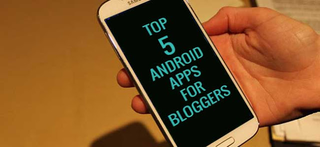 Top 5 Android Apps a Blogger should Have