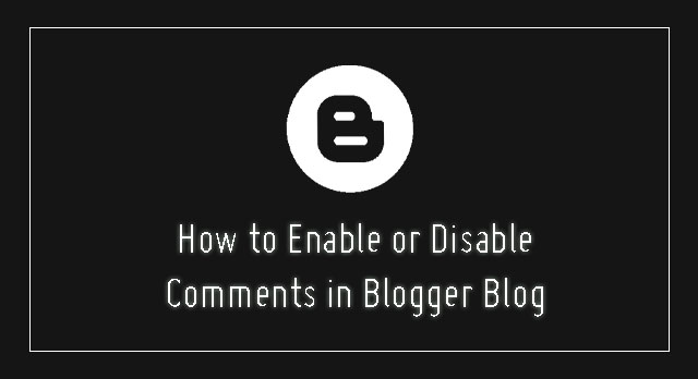 How to Enable or Disable comments in Blogger blog