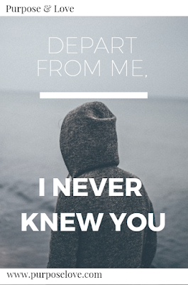 Depart from me, I never knew you.