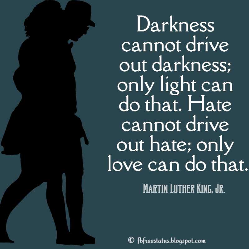 Martin Luther King, Jr. Love Quote,  Darkness cannot drive out darkness; only light can do that. Hate cannot drive out hate; only love can do that