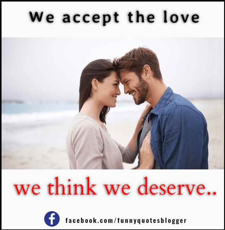 We accept the love we think we deserve.― Stephen Chbosky