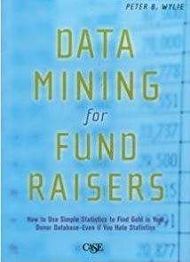 Data Mining for Fund Raisers: How to Use Simple Statistics to Find the Gold in Your Donor Database Even If You Hate Statistics: A Starter Guide