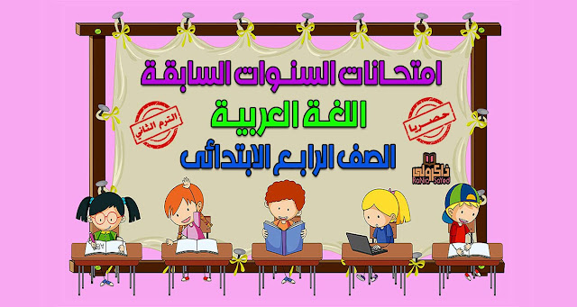 تحميل امتحانات السنوات السابقة في اللغة العربية للصف الرابع الابتدائي الترم الثاني (حصريا)