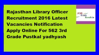 Rajasthan Library Officer Recruitment 2016 Latest Vacancies Notification Apply Online For 562 3rd Grade Pustkal yadhyash