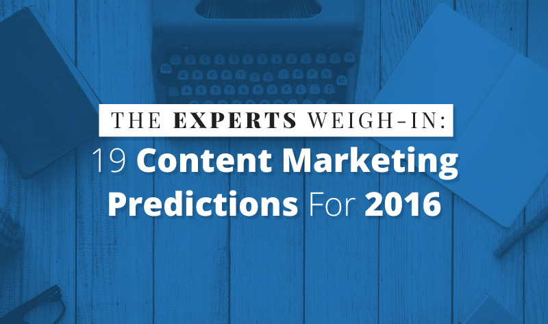 The Experts Weigh-In: 19 Content Marketing Predictions For 2016