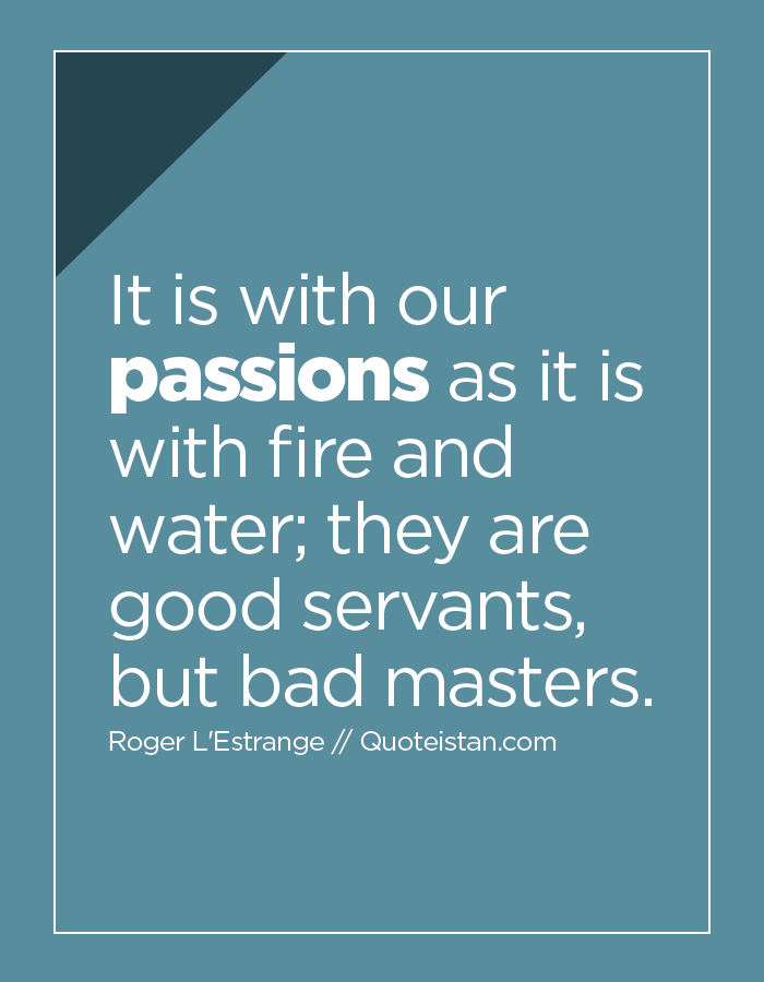 It is with our passions as it is with fire and water; they are good servants, but bad masters.