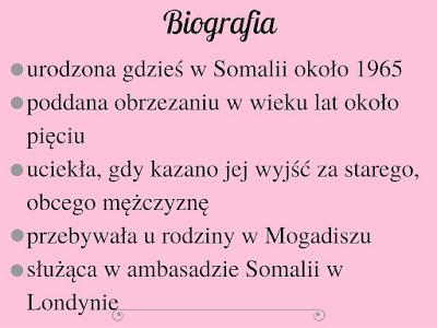 urodzona gdzieś w Somalii około 1965 poddana obrzezaniu w wieku lat około pięciu uciekła, gdy kazano jej wyjść za starego, obcego mężczyznę przebywała u rodziny w Mogadiszu służąca w ambasadzie Somalii w Londynie