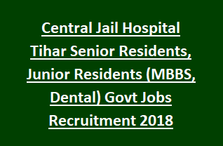Central Jail Hospital Tihar Senior Residents, Junior Residents (MBBS, Dental) Govt Jobs Recruitment Interview 2018
