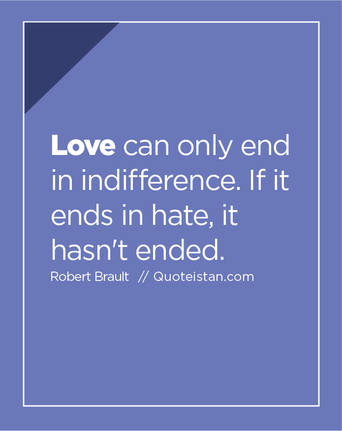 Love can only end in indifference. If it ends in hate, it hasn't ended.