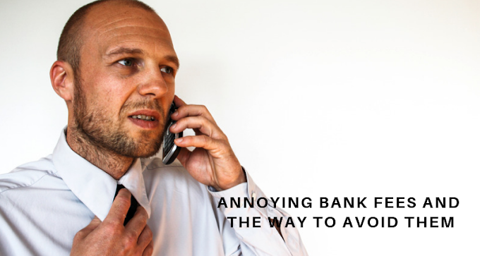 Annoying Bank Fees and the way to Avoid Them