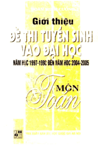Giới Thiệu Đề Thi Tuyển Sinh Vào Đại Học Năm Học 1997-1998 Đến 2004-2005 Môn Toán Tập 2
