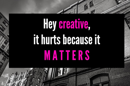 Hey creative, it hurts because it matters