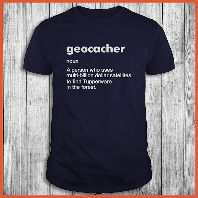 Geocacher noun A person who uses multi-billion dollar Shirt
