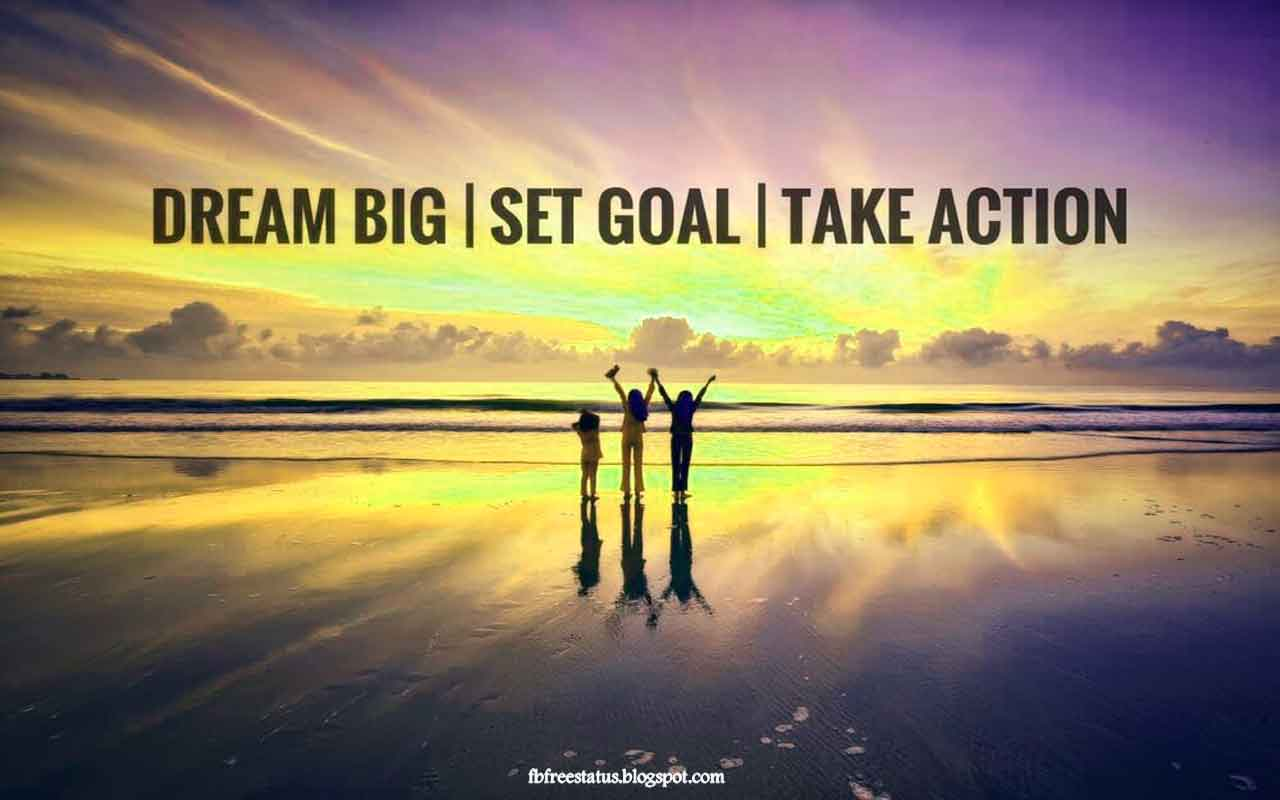 Dream big, Set Goal, Take action.