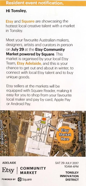 "The back of a single page leaflet advertising the  event. It begins with an orange stripe across the top saying in white letters""Resident Event Notification"". Underneath is black text on a white background with the occasional words highlighted boldly in black or orange. The text reads: ""Hi Tonsley, Etsy and Square are showcasing the hottest local creative talent with a market in Tonsley. Meet your favourite Australian makers, designers, artists and curators in person on July 29 at the Etsy Community Market powered by Square. This market is organised by your local Etsy Team, Etsy Adelaide, and this is your chance to get out and about in winter, to connect with local Etsy talent and to buy unique goods.  Etsy sellers at the markets will be equipped with Square Reader, making it easy for you to shop from your favourite local maker and pay by card. Apple Pay or Android Pay."" There is an aerial photograph of the site with directions. The orange circle has an arrow with text ""Etsy Market Here"".  The location is between South Road and Bradley Grove.  The footer says ""Adelaide Etsy Community Market powered by Square Sat 29 July 2017 10AM-4PM Tonsley Innovation District"""