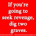 If you're going to seek revenge, dig two graves.