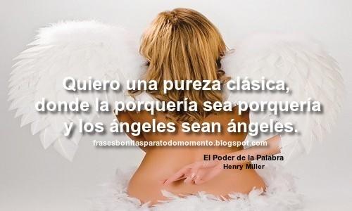 Quiero una pureza clásica, donde la porquería sea porquería y los ángeles sean ángeles.  -Citas y fragmentos de libros, Henry Miller.