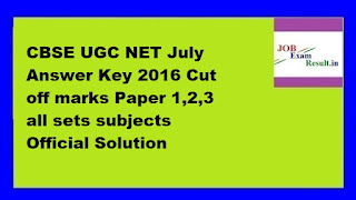 CBSE UGC NET July Answer Key 2016 Cut off marks Paper 1,2,3 all sets subjects Official Solution
