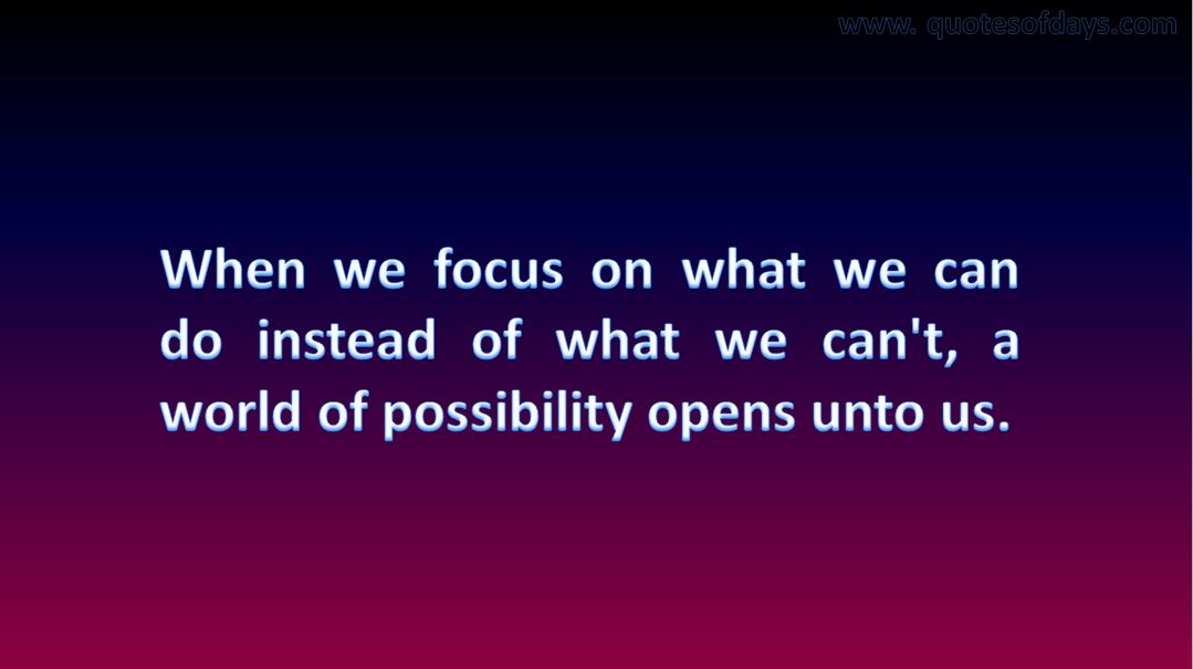 When we focus on what we can do instead of what we can't, a world of possibility opens unto us.