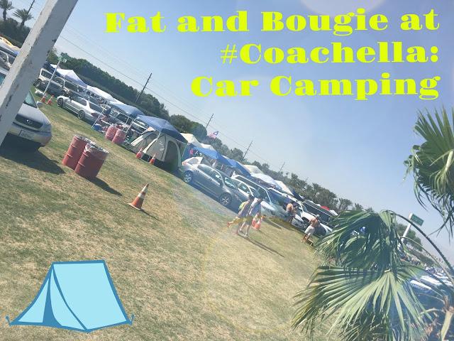 Fat and Bougie at Coachella: Car Camping