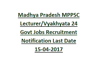 Madhya Pradesh MPPSC Lecturer-Vyakhyata 24 Govt Jobs Recruitment Notification Last Date 15-04-2017