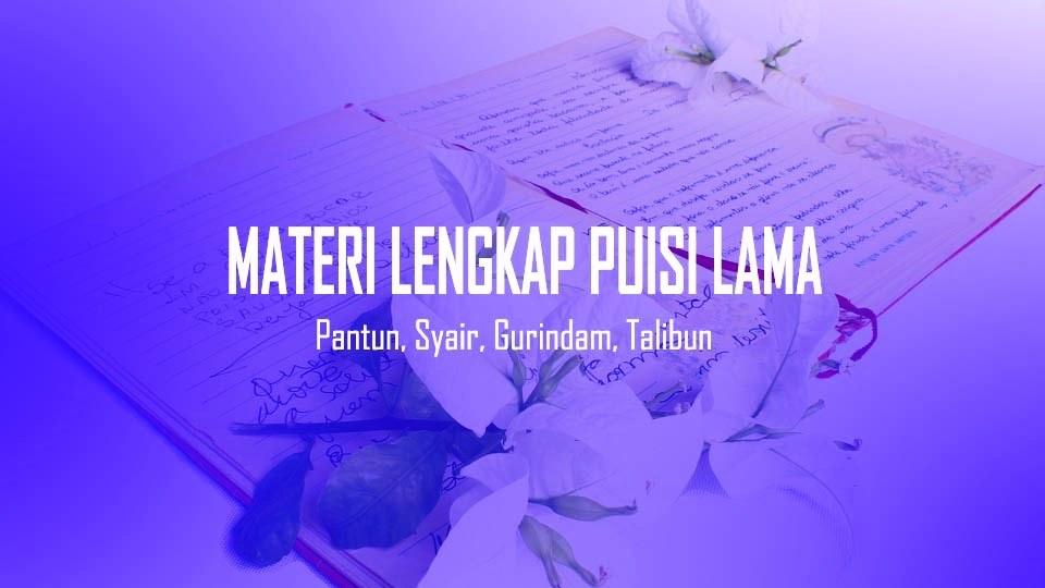 Materi Puisi Lama Lengkap - Berdasarkan sejarah perpuisian Indonesia modern, secara garis besar puisi dapat dibagi menjadi: Puisi Lama, Puisi Balai Pustaka, Puisi Pujangga Baru atau Puisi Baru, Puisi Angkatan 45 atau Puisi Bebas, dan Puisi Kontemporer. sesuai dengan tujuan, pembahasan apresiasi puisi ini dibatasi pada jenis, ciri-ciri, dan contoh-contoh  Puisi Lama