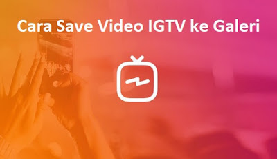 Cara Menyimpan Video IGTV ke Foto di Android dan iPhone