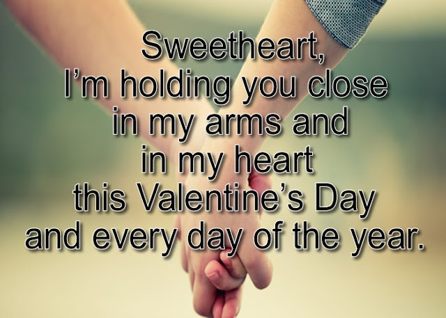 Sweetheart, I'm holding you close in my arms and in my heart this Valentine's Day and every day of the year.