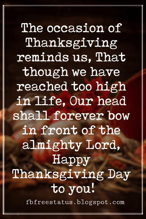 Happy Thanksgiving Wishes, The occasion of Thanksgiving reminds us, That though we have reached too high in life, Our head shall forever bow in front of the almighty Lord, Happy Thanksgiving Day to you!