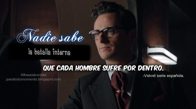 Nadie sabe la batalla interna que cada hombre sufre por dentro. -Velvet serie española.